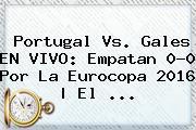 <b>Portugal Vs</b>. <b>Gales</b> EN VIVO: Empatan 0-0 Por La Eurocopa 2016   El ...