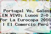 <b>Portugal Vs</b>. <b>Gales</b> EN VIVO: Lusos 2-0 Por La Eurocopa 2016 | El Comercio Perú