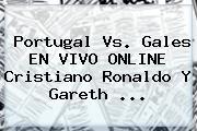 <b>Portugal Vs</b>. <b>Gales</b> EN VIVO ONLINE Cristiano Ronaldo Y Gareth ...