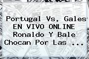 <b>Portugal Vs</b>. <b>Gales</b> EN VIVO ONLINE Ronaldo Y Bale Chocan Por Las ...