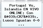 Portugal Vs. <b>Islandia</b> EN VIVO ONLINE: Con &#039;CR7&#039;, Lusos Igualan 0-0 <b>...</b>