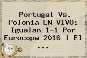<b>Portugal Vs</b>. <b>Polonia</b> EN VIVO: Igualan 1-1 Por Eurocopa 2016   El ...