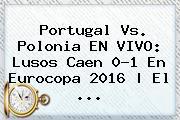 <b>Portugal Vs</b>. <b>Polonia</b> EN VIVO: Lusos Caen 0-1 En Eurocopa 2016   El ...