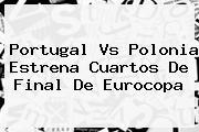 <b>Portugal Vs Polonia</b> Estrena Cuartos De Final De Eurocopa