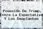 Posesión De <b>Trump</b>, Entre La Expectativa Y Los Desplantes