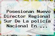 Posesionan Nuevo Director Regional Sur De La <b>policía Nacional</b> En <b>...</b>