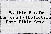 Posible Fin De Carrera Futbolística Para <b>Elkin Soto</b>