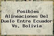 Posibles Alineaciones Del Duelo Entre <b>Ecuador Vs. Bolivia</b>