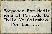 Posponen Por Media <b>hora</b> El Partido De Chile Vs Colombia Por Las ...