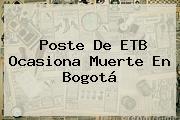 Poste De <b>ETB</b> Ocasiona Muerte En Bogotá