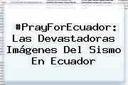 #PrayForEcuador: Las Devastadoras Imágenes Del Sismo En <b>Ecuador</b>