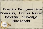 Precio De <b>gasolina</b> Premium, En Su Nivel Máximo, Subraya Hacienda