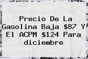 Precio De La Gasolina Baja $87 Y El ACPM $124 Para <b>diciembre</b>