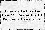 Precio Del <b>dólar</b> Cae 25 Pesos En El Mercado Cambiario