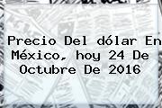 Precio Del <b>dólar</b> En México, <b>hoy</b> 24 De Octubre De 2016