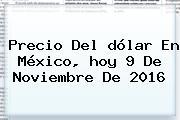 Precio Del <b>dólar</b> En México, <b>hoy</b> 9 De Noviembre De 2016