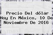 <b>Precio Del Dólar Hoy</b> En México, 10 De Noviembre De 2016