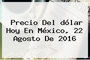 <b>Precio Del Dólar Hoy</b> En México, 22 Agosto De 2016