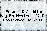 Precio Del <b>dólar Hoy</b> En México, 22 De Noviembre De 2016