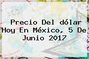 Precio Del <b>dólar Hoy</b> En México, 5 De Junio 2017