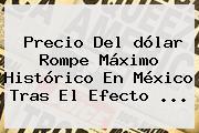 <b>Precio</b> Del <b>dólar</b> Rompe Máximo Histórico En México Tras El Efecto ...