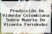Predicción De Vidente Colombiana Sobre Muerte De <b>Vicente Fernández</b>