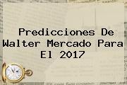 Predicciones De Walter Mercado Para El <b>2017</b>