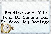 Predicciones Y La <b>luna De Sangre</b> Que Se Verá Hoy Domingo