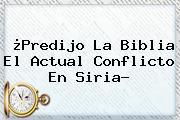 ¿<b>Predijo La Biblia El Actual Conflicto En Siria?</b>