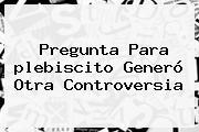 <b>Pregunta</b> Para <b>plebiscito</b> Generó Otra Controversia