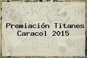 Premiación Titanes <b>Caracol</b> 2015