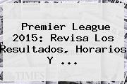 <b>Premier League</b> 2015: Revisa Los Resultados, Horarios Y <b>...</b>