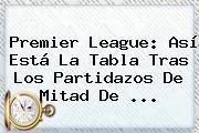 <b>Premier League</b>: Así Está La Tabla Tras Los Partidazos De Mitad De <b>...</b>
