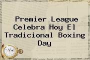 <b>Premier League</b> Celebra Hoy El Tradicional Boxing Day