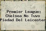 <b>Premier League</b>: Chelsea No Tuvo Piedad Del Leicester