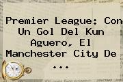<b>Premier League</b>: Con Un Gol Del Kun Aguero, El Manchester City De ...