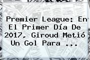 <b>Premier League</b>: En El Primer Día De 2017, Giroud Metió Un Gol Para ...