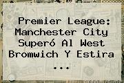 <b>Premier League</b>: Manchester City Superó Al West Bromwich Y Estira ...