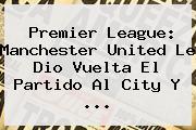 Premier League: <b>Manchester</b> United Le Dio Vuelta El Partido Al <b>City</b> Y ...