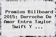 Premios Billboard 2015: Derroche De Amor Entre <b>Taylor Swift</b> Y <b>...</b>