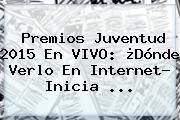 <b>Premios Juventud</b> 2015 En <b>VIVO</b>: ¿Dónde Verlo En Internet? Inicia <b>...</b>