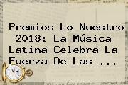 <b>Premios Lo Nuestro 2018</b>: La Música Latina Celebra La Fuerza De Las ...