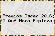 <b>Premios Oscar 2016</b>: ¿A Qué Hora Empieza?