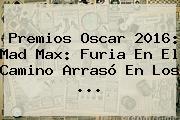 Premios Oscar 2016: <b>Mad Max</b>: Furia En El Camino Arrasó En Los <b>...</b>