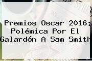 Premios Oscar 2016: Polémica Por El Galardón A <b>Sam Smith</b>