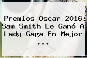 Premios Oscar 2016: <b>Sam Smith</b> Le Ganó A Lady Gaga En Mejor <b>...</b>