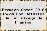 Premios <b>Óscar</b> 2016: Todos Los Detalles De La Entrega De Premios