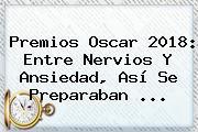 <b>Premios Oscar 2018</b>: Entre Nervios Y Ansiedad, Así Se Preparaban ...