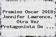 Premios Oscar 2018: <b>Jennifer Lawrence</b>, Otra Vez Protagonista De ...