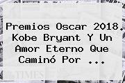 Premios Oscar 2018. <b>Kobe Bryant</b> Y Un Amor Eterno Que Caminó Por ...